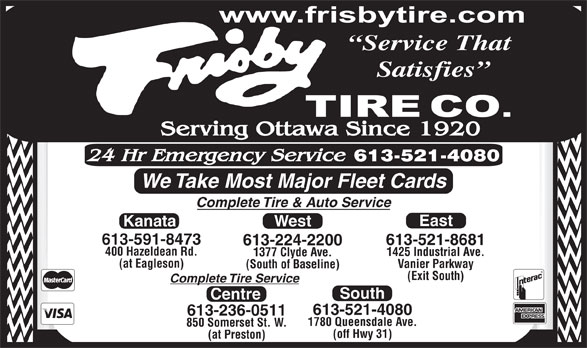 Frisby Tire Co (613-224-2200) - Annonce illustrée======= - Service That Satisfies We Take Most Major Fleet Cards Complete Tire & Auto Service East Kanata West 613-591-8473 613-521-8681 613-224-2200 400 Hazeldean Rd. 1425 Industrial Ave. 1377 Clyde Ave. (at Eagleson) Vanier Parkway (South of Baseline) (Exit South) Complete Tire Service South Centre 613-521-4080 613-236-0511 1780 Queensdale Ave. 850 Somerset St. W. (off Hwy 31) (at Preston)