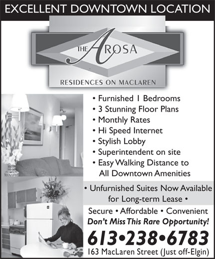 Arosa Residences (613-238-6783) - Display Ad - EXCELLENT DOWNTOWN LOCATION Furnished 1 Bedrooms 3 Stunning Floor Plans Monthly Rates Hi Speed Internet Stylish Lobby Superintendent on site Easy Walking Distance to All Downtown Amenities Unfurnished Suites Now Available for Long-term Lease Secure   Affordable   Convenient Don t Miss This Rare Opportunity! 613 238 6783 163 MacLaren Street (Just off-Elgin)