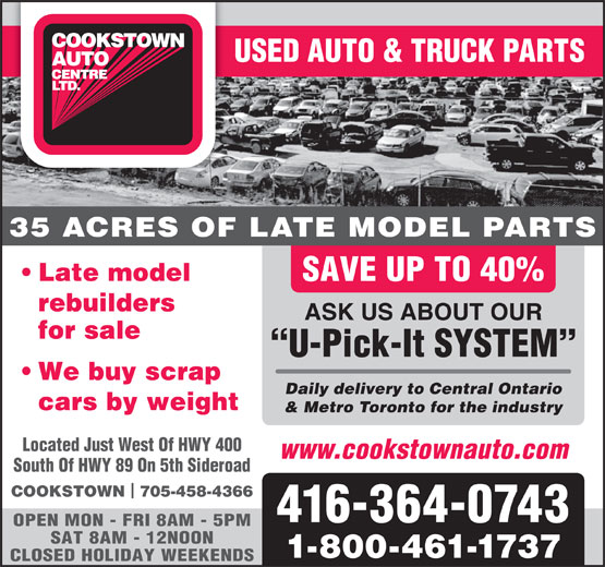 Cookstown Auto Centre Ltd (416-364-0743) - Display Ad - USED AUTO & TRUCK PARTS 35 ACRES OF LATE MODEL PARTS Late model SAVE UP TO 40% rebuilders ASK US ABOUT OUR for sale U-Pick-It SYSTEM We buy scrap Daily delivery to Central Ontario cars by weight & Metro Toronto for the industry Located Just West Of HWY 400 www.cookstownauto.com South Of HWY 89 On 5th Sideroad COOKSTOWN  705-458-4366 416-364-0743 OPEN MON - FRI 8AM - 5PM SAT 8AM - 12NOON 1-800-461-1737 CLOSED HOLIDAY WEEKENDS OPEN MON - FRI 8AM - 5PM SAT 8AM - 12NOON 1-800-461-1737 CLOSED HOLIDAY WEEKENDS USED AUTO & TRUCK PARTS 35 ACRES OF LATE MODEL PARTS Late model SAVE UP TO 40% rebuilders ASK US ABOUT OUR for sale U-Pick-It SYSTEM We buy scrap Daily delivery to Central Ontario cars by weight & Metro Toronto for the industry Located Just West Of HWY 400 www.cookstownauto.com South Of HWY 89 On 5th Sideroad COOKSTOWN  705-458-4366 416-364-0743