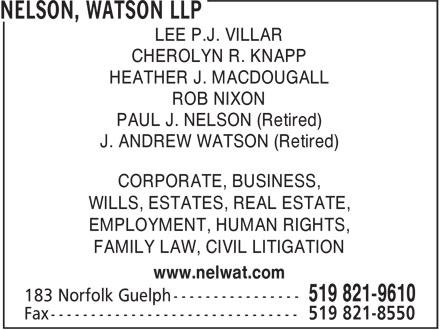 Nelson, Watson LLP (519-821-9610) - Annonce illustrée======= - LEE P.J. VILLAR CHEROLYN R. KNAPP HEATHER J. MACDOUGALL ROB NIXON PAUL J. NELSON (Retired) J. ANDREW WATSON (Retired) CORPORATE, BUSINESS, WILLS, ESTATES, REAL ESTATE, EMPLOYMENT, HUMAN RIGHTS, FAMILY LAW, CIVIL LITIGATION www.nelwat.com