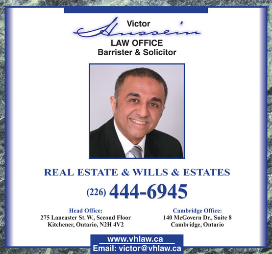 Hussein Victor (519-744-8585) - Annonce illustrée======= - Barrister & Solicitor REAL ESTATE & WILLS & ESTATES (226) 444-6945 Head Office: Cambridge Office: 275 Lancaster St. W., Second Floor 140 McGovern Dr., Suite 8 Kitchener, Ontario, N2H 4V2 Cambridge, Ontario www.vhlaw.ca