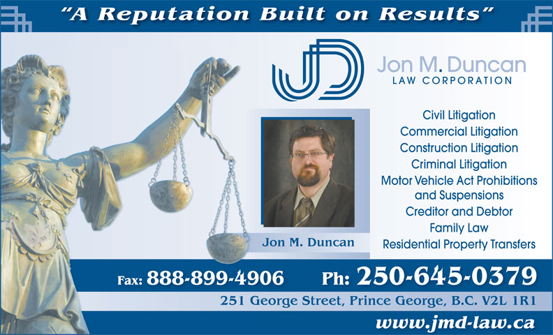 Jon M Duncan Law Corp (250-563-8799) - Annonce illustrée======= - A Reputation Built on Results Jon M. Duncan LAW CORPORATION Civil Litigation Commercial Litigation Construction Litigation Criminal Litigation Motor Vehicle Act Prohibitions and Suspensions Creditor and Debtor Family Law Jon M. Duncan Residential Property Transfers Fax: 888-899-4906 Ph: 250-645-0379 251 George Street, Prince George, B.C. V2L 1R1G251 reetPrinceGeorgeBCV2L1R1 www.jmd-law.ca