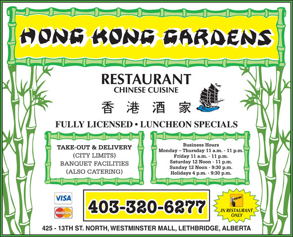 Hong Kong Garden (403-320-6277) - Display Ad - FULLY LICENSED   LUNCHEON SPECIALS Business Hours Monday - Thursday 11 a.m. - 11 p.m. (CITY LIMITS) Friday 11 a.m. - 11 p.m. Saturday 12 Noon - 11 p.m. BANQUET FACILITIES Sunday 12 Noon - 9:30 p.m. TAKE-OUT & DELIVERY (ALSO CATERING) Holidays 4 p.m. - 9:30 p.m. IN RESTAURANT 403-320-6277 ONLY 425 - 13TH ST. NORTH, WESTMINSTER MALL, LETHBRIDGE, ALBERTA