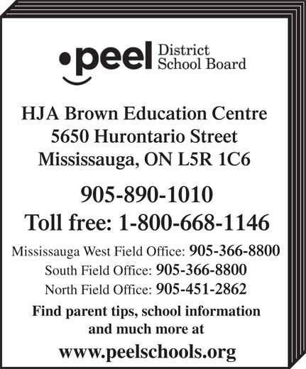Peel District School Board (905-890-1010) - Display Ad - HJA Brown Education Centre 5650 Hurontario Street Mississauga, ON L5R 1C6 905-890-1010 Toll free: 1-800-668-1146 Mississauga West Field Office: 905-366-8800 South Field Office: 905-366-8800 North Field Office: 905-451-2862 Find parent tips, school information and much more at www.peelschools.org