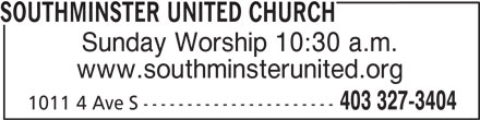 Southminster United Church (403-327-3404) - Display Ad - Sunday Worship 10:30 a.m. www.southminsterunited.org 403 327-3404 1011 4 Ave S ---------------------- SOUTHMINSTER UNITED CHURCH SOUTHMINSTER UNITED CHURCH Sunday Worship 10:30 a.m. www.southminsterunited.org 403 327-3404 1011 4 Ave S ----------------------