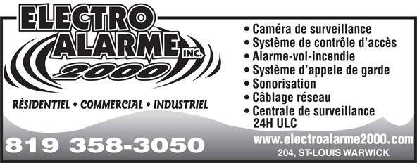 Alarme Electro Alarme 2000 inc (819-358-3050) - Annonce illustrée======= - Caméra de surveillance Système de contrôle d accès Alarme-vol-incendie Système d appele de garde Sonorisation Câblage réseau RÉSIDENTIEL   COMMERCIAL   INDUSTRIEL Centrale de surveillance 24H ULC www.electroalarme2000.com 819 358-3050 204, ST-LOUIS WARWICK