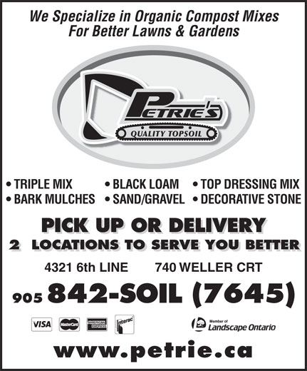 Petrie's Quality Topsoil Ltd (905-842-7645) - Display Ad - 4321 6th LINE 740 WELLER CRT 905 842-SOIL (7645) www.petrie.ca We Specialize in Organic Compost Mixes For Better Lawns & Gardens QUALITY TOPSOIL TOP DRESSING MIX  TRIPLE MIX BLACK LOAM DECORATIVE STONE  BARK MULCHES  SAND/GRAVEL PICK UP OR DELIVERY 2  LOCATIONS TO SERVE YOU BETTER