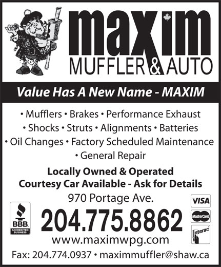 Maxim Automotive (204-775-8862) - Display Ad - Value Has A New Name - MAXIM Mufflers   Brakes   Performance Exhaust Shocks   Struts   Alignments   Batteries Oil Changes   Factory Scheduled Maintenance General Repair Locally Owned & Operated Courtesy Car Available - Ask for Details 970 Portage Ave. 204.775.8862 www.maximwpg.com Value Has A New Name - MAXIM Mufflers   Brakes   Performance Exhaust Shocks   Struts   Alignments   Batteries Oil Changes   Factory Scheduled Maintenance General Repair Locally Owned & Operated Courtesy Car Available - Ask for Details 970 Portage Ave. 204.775.8862 www.maximwpg.com