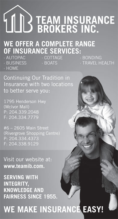 Team Insurance Brokers (204-339-2048) - Display Ad - WE OFFER A COMPLETE RANGE OF INSURANCE SERVICES: · AUTOPAC · COTTAGE · BONDING · BUSINESS · BOATS · TRAVEL HEALTH BO · HOME Continuing Our Tradition in raditionin Insurance with two locations wolocations to better serve you:ou: 1795 Henderson Hwy wy (McIvor Mall) P: 204.339.2048 F: 204.334.7779 #6 - 2605 Main Street  Street (Rivergrove Shopping Centre) ping Centre) P: 204.334.4373 3 F: 204.338.91299 Visit our website at: site at: www.teamib.com.com. SERVING WITH TH INTEGRITY, E AND KNOWLEDGE AND FAIRNESS SINCE 1955.SINCE 1955. WE MAKE INSURANCE EASY!