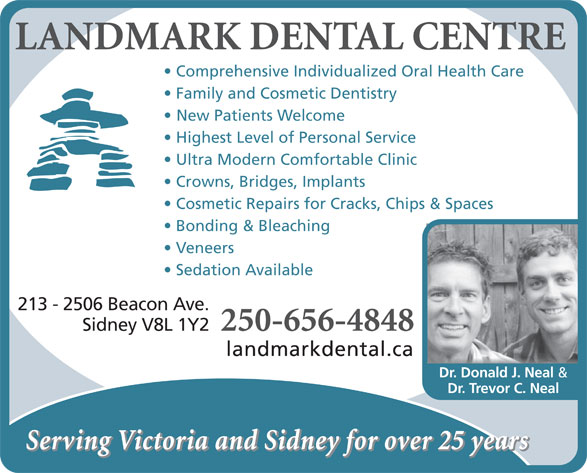 Landmark Dental Centre (250-656-4848) - Annonce illustrée======= - LANDMARK DENTAL CENTRE Comprehensive Individualized Oral Health Care Family and Cosmetic Dentistry New Patients Welcome Highest Level of Personal Service Ultra Modern Comfortable Clinic Crowns, Bridges, Implants Cosmetic Repairs for Cracks, Chips & Spaces Bonding & Bleaching Veneers Sedation Available 213 - 2506 Beacon Ave. 250-656-4848 Sidney V8L 1Y2 landmarkdental.ca Dr. Donald J. Neal & Dr. Trevor C. Neal Serving Victoria and Sidney for over 25 years LANDMARK DENTAL CENTRE Comprehensive Individualized Oral Health Care Family and Cosmetic Dentistry New Patients Welcome Highest Level of Personal Service Ultra Modern Comfortable Clinic Crowns, Bridges, Implants Cosmetic Repairs for Cracks, Chips & Spaces Bonding & Bleaching Veneers Sedation Available 213 - 2506 Beacon Ave. 250-656-4848 Sidney V8L 1Y2 landmarkdental.ca Dr. Donald J. Neal & Dr. Trevor C. Neal Serving Victoria and Sidney for over 25 years