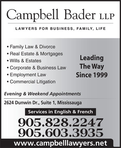 Campbell Bader LLP (905-828-2247) - Annonce illustrée======= - Employment Law Since 1999 Commercial Litigation Evening & Weekend Appointments 2624 Dunwin Dr., Suite 1, Mississauga Services in English & French 905.828.2247 905.603.3935 www.campbelllawyers.net Corporate & Business Law Family Law & Divorce Real Estate & Mortgages Leading Wills & Estates The Way
