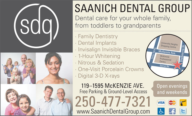 Saanich Dental Group (250-477-7321) - Annonce illustrée======= - SAANICH DENTAL GROUP Dental care for your whole family, from toddlers to grandparents · Family Dentistry · Dental Implants · Invisalign Invisible Braces · 1-Hour Whitening · Nitrous & Sedation · One-Visit Porcelain Crowns · Digital 3-D X-rays Open evenings 119-1595 McKENZIE VE. Free Parking & Ground-Level Access and weekends 250-477-7321 www.SaanichDentalGroup.com SAANICH DENTAL GROUP Dental care for your whole family, from toddlers to grandparents · Family Dentistry · Dental Implants · Invisalign Invisible Braces · 1-Hour Whitening · Nitrous & Sedation · One-Visit Porcelain Crowns · Digital 3-D X-rays Open evenings 119-1595 McKENZIE VE. Free Parking & Ground-Level Access and weekends 250-477-7321 www.SaanichDentalGroup.com