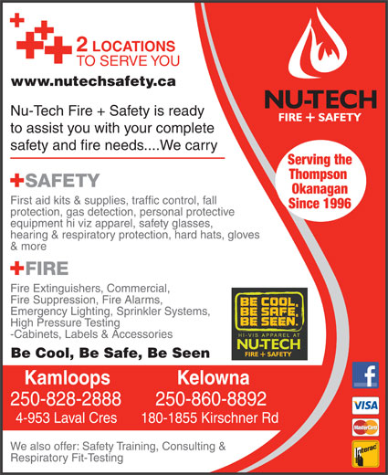 Nutech Safety Ltd (250-828-2888) - Display Ad - 2 LOCATIONS to assist you with your complete safety and fire needs....We carry Serving the Thompson Okanagan www.nutechsafety.ca TO SERVE YOU First aid kits & supplies, traffic control, fall Since 1996 protection, gas detection, personal protective equipment hi viz apparel, safety glasses, hearing & respiratory protection, hard hats, gloves & more Fire Extinguishers, Commercial, Fire Suppression, Fire Alarms, Emergency Lighting, Sprinkler Systems, High Pressure Testing -Cabinets, Labels & Accessories Be Cool, Be Safe, Be Seen KelownaKamloops 250-860-8892250-828-2888 180-1855 Kirschner Rd4-953 Laval Cres We also offer: Safety Training, Consulting & Respiratory Fit-Testing Nu-Tech Fire + Safety is ready