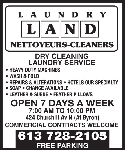 Laundry Land (613-728-2105) - Display Ad - RY LAUND NETTOYEURS-CLEANERS DRY CLEANING HEAVY DUTY MACHINES WASH & FOLD REPAIRS & ALTERATIONS   HOTELS OUR SPECIALTY SOAP   CHANGE AVAILABLE LEATHER & SUEDE   FEATHER PILLOWS OPEN 7 DAYS A WEEK 7:00 AM TO 10:00 PM 424 Churchill Av N (At Byron) COMMERCIAL CONTRACTS WELCOME 613 728-2105 LAUNDRY SERVICE FREE PARKING
