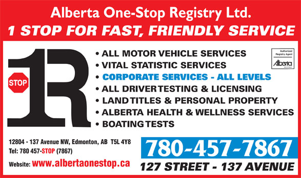 Alberta One-Stop Registry Ltd (780-457-7867) - Annonce illustrée======= - Alberta One-Stop Registry Ltd. 1 STOP FOR FAST, FRIENDLY SERVICE Authorized Registry Agent ALL MOTOR VEHICLE SERVICES VITAL STATISTIC SERVICES CORPORATE SERVICES - ALL LEVELS ALL DRIVER TESTING & LICENSING LAND TITLES & PERSONAL PROPERTY ALBERTA HEALTH & WELLNESS SERVICES Alberta One-Stop Registry Ltd. 1 STOP FOR FAST, FRIENDLY SERVICE Authorized Registry Agent ALL MOTOR VEHICLE SERVICES VITAL STATISTIC SERVICES CORPORATE SERVICES - ALL LEVELS ALL DRIVER TESTING & LICENSING LAND TITLES & PERSONAL PROPERTY ALBERTA HEALTH & WELLNESS SERVICES BOATING TESTS 12804 - 137 Avenue NW, Edmonton, AB  T5L 4Y8 Tel: 780 457-STOP (7867) 780-457-7867 Website: www.albertaonestop.ca 127 STREET - 137 AVENUE BOATING TESTS 12804 - 137 Avenue NW, Edmonton, AB  T5L 4Y8 Tel: 780 457-STOP (7867) 780-457-7867 Website: www.albertaonestop.ca 127 STREET - 137 AVENUE