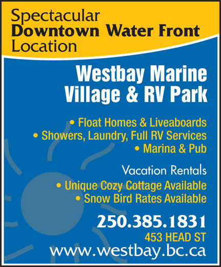 Westbay Marine Village & RV Park (250-385-1831) - Annonce illustrée======= - Westbay Marine Village & RV Park Float Homes & Liveaboards Showers, Laundry, Full RV Services Marina & Pub Vacation Rentals Unique Cozy Cottage Available Snow Bird Rates Available 250.385.1831 453 HEAD ST www.westbay.bc.ca Location Spectacular Downtown Water Front