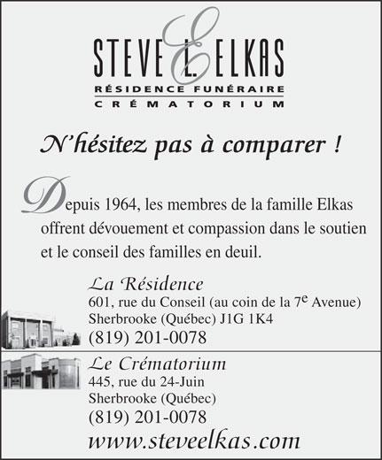 Résidence Funéraire Steve L Elkas (819-565-1155) - Display Ad - N hésitez pas à comparer ! epuis 1964, les membres de la famille Elkas offrent dévouement et compassion dans le soutien et le conseil des familles en deuil. La Résidence 601, rue du Conseil (au coin de la 7 Avenue) Sherbrooke (Québec) J1G 1K4 (819) 201-0078 Le Crématorium 445, rue du 24-Juin Sherbrooke (Québec) (819) 201-0078 www.steveelkas.com