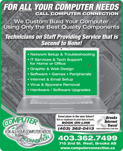 Computer Connection (403-362-7499) - Annonce illustrée======= - FOR ALL YOUR COMPUTER NEEDS CALL COMPUTER CONNECTION We Custom Build Your Computer Using Only the Best Quality Components Technicians on Staff Providing Service that is Second to None! Network Setup & Troubleshooting IT Services & Tech Support for Home or Office Graphic & Web Design Software   Games   Peripherals Internet & Email Setup Virus & Spyware Removal Hardware / Software Upgrades Travel plans in the near future? Brooks Visit our neighbours for great deals on travel... Internet BOOK ON-LINE www.brooksinternettravel.com Travel FLIGHTS CRUISES HOTELS TOURS TRAIN (403) 362-0413 403.362.7499 715 2nd St. West, Brooks AB www.computerconnection.ca