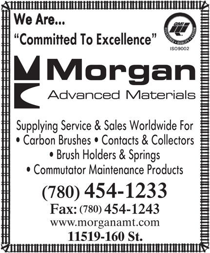Morgan Advanced Materials Canada Inc (780-454-1233) - Display Ad - Committed To Excellence ELECTRICAL CARBON CANADA Supplying Service & Sales Worldwide For Carbon Brushes   Contacts & Collectors Brush Holders & Springs Commutator Maintenance Products (780) 454-1233 (780) Fax: 454-1243 www.morganamt.com 11519-160 St. Committed To Excellence ELECTRICAL CARBON CANADA Supplying Service & Sales Worldwide For Carbon Brushes   Contacts & Collectors Brush Holders & Springs Commutator Maintenance Products (780) 454-1233 (780) Fax: 454-1243 www.morganamt.com 11519-160 St.