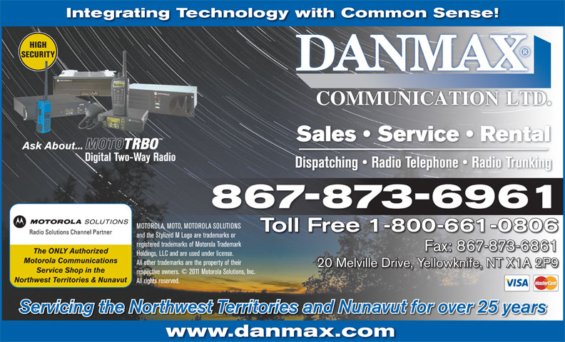 Danmax Communication Ltd (867-873-6961) - Annonce illustrée======= - Integrating Technology with Common Sense! HIGHHIGH SECURITYSECURITY Sales   Service   Rental Ask About... Digital Two-Way Radio Dispatching   Radio Telephone   Radio Trunking 867-873-6961 MOTOROLA, MOTO, MOTOROLA SOLUTIONS Toll Free 1-800-661-0806 and the Stylized M Logo are trademarks or registered trademarks of Motorola Trademark Fax: 867-873-6861 The ONLY Authorized Holdings, LLC and are used under license. Motorola Communications All other trademarks are the property of their 20 Melville Drive, Yellowknife, NT X1A 2P9 Service Shop in the respective owners. © 2011 Motorola Solutions, Inc. Northwest Territories & Nunavut All rights reserved. Servicing the Northwest Territories and Nunavut for over 25 years www.danmax.com Integrating Technology with Common Sense! HIGHHIGH SECURITYSECURITY Sales   Service   Rental Ask About... Digital Two-Way Radio Dispatching   Radio Telephone   Radio Trunking 867-873-6961 MOTOROLA, MOTO, MOTOROLA SOLUTIONS Toll Free 1-800-661-0806 and the Stylized M Logo are trademarks or registered trademarks of Motorola Trademark Fax: 867-873-6861 The ONLY Authorized Holdings, LLC and are used under license. Motorola Communications All other trademarks are the property of their 20 Melville Drive, Yellowknife, NT X1A 2P9 Service Shop in the respective owners. © 2011 Motorola Solutions, Inc. Northwest Territories & Nunavut All rights reserved. Servicing the Northwest Territories and Nunavut for over 25 years www.danmax.com