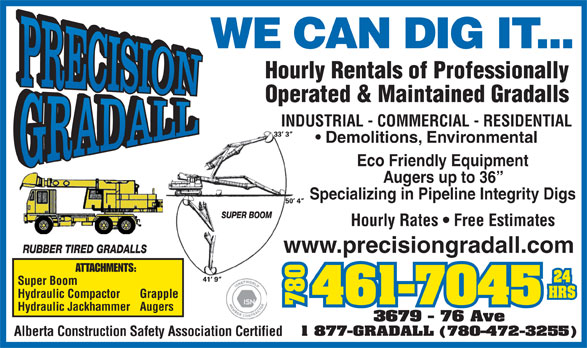 Precision Gradall Ltd (780-461-7045) - Display Ad - WE CAN DIG IT... Hourly Rentals of Professionally Operated & Maintained Gradalls INDUSTRIAL - COMMERCIAL - RESIDENTIAL Demolitions, Environmental Eco Friendly Equipment Augers up to 36 Specializing in Pipeline Integrity Digs Hourly Rates   Free Estimates www.precisiongradall.com ATTACHMENTS: Super Boom Hydraulic Compactor Grapple 780780367 Hydraulic Jackhammer Augers 9 - 76 Ave 1 877-GRADALL (780-472-3255) Alberta Construction Safety Association Certified WE CAN DIG IT... Hourly Rentals of Professionally Operated & Maintained Gradalls INDUSTRIAL - COMMERCIAL - RESIDENTIAL Demolitions, Environmental Eco Friendly Equipment Augers up to 36 Specializing in Pipeline Integrity Digs Hourly Rates   Free Estimates www.precisiongradall.com ATTACHMENTS: Super Boom Hydraulic Compactor Grapple 780780367 Hydraulic Jackhammer Augers 9 - 76 Ave 1 877-GRADALL (780-472-3255) Alberta Construction Safety Association Certified