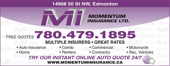 Momentum Insurance (780-479-1895) - Display Ad - 780.479.1895 FREE QUOTES MULTIPLE INSURERS   GREAT RATES Auto Insurance Condo Commercial Motorcycle Home Renters Contractor Rec. Vehicles TRY OUR INSTANT ONLINE AUTO QUOTE 24/7 WWW.MOMENTUMINSURANCE.CA 14908 50 St NW, Edmonton