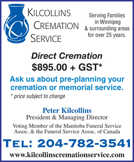Kilcollins Cremation Service (204-782-3541) - Annonce illustrée======= - KILCOLLINS Serving Families in Winnipeg CREMATION & surrounding areas for over 25 years. SERVICE Direct Cremation $895.00 + GST* Ask us about pre-planning your cremation or memorial service. * price subject to change Peter Kilcollins President & Managing Director Voting Member of the Manitoba Funeral Service Assoc. & the Funeral Service Assoc. of Canada Tel: 204-782-3541 www.kilcollinscremationservice.com Assoc. & the Funeral Service Assoc. of Canada KILCOLLINS Serving Families in Winnipeg CREMATION Tel: 204-782-3541 & surrounding areas for over 25 years. SERVICE Direct Cremation $895.00 + GST* Ask us about pre-planning your cremation or memorial service. * price subject to change Peter Kilcollins President & Managing Director Voting Member of the Manitoba Funeral Service www.kilcollinscremationservice.com