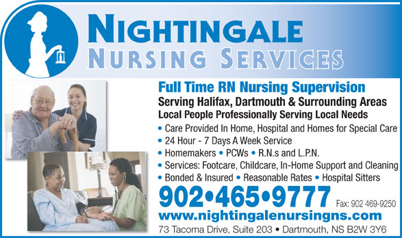 Nightingale Nursing Services (902-465-9777) - Annonce illustrée======= - Full Time RN Nursing Supervision Serving Halifax, Dartmouth & Surrounding Areas Local People Professionally Serving Local Needs Care Provided In Home, Hospital and Homes for Special Care 24 Hour - 7 Days A Week Service Homemakers   PCWs   R.N.s and L.P.N. Services: Footcare, Childcare, In-Home Support and Cleaning Bonded & Insured   Reasonable Rates   Hospital Sitters 902 465 9777 Fax: 902 469-9250 www.nightingalenursingns.com 73 Tacoma Drive, Suite 203   Dartmouth, NS B2W 3Y6 Full Time RN Nursing Supervision Serving Halifax, Dartmouth & Surrounding Areas Local People Professionally Serving Local Needs Care Provided In Home, Hospital and Homes for Special Care 24 Hour - 7 Days A Week Service Homemakers   PCWs   R.N.s and L.P.N. Services: Footcare, Childcare, In-Home Support and Cleaning Bonded & Insured   Reasonable Rates   Hospital Sitters 902 465 9777 Fax: 902 469-9250 www.nightingalenursingns.com 73 Tacoma Drive, Suite 203   Dartmouth, NS B2W 3Y6