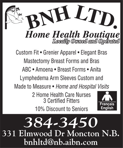 BNH Home Health Boutique Ltd (506-384-3450) - Annonce illustrée======= - Custom Fit   Grenier Apparel   Elegant Bras Mastectomy Breast Forms and Bras ABC   Amoena   Breast Forms   Anita Lymphedema Arm Sleeves Custom and Made to Measure Home and Hospital Visits 2 Home Health Care Nurses 3 Certified Fitters 10% Discount to Seniors 384-3450 331 Elmwood Dr Moncton N.B.