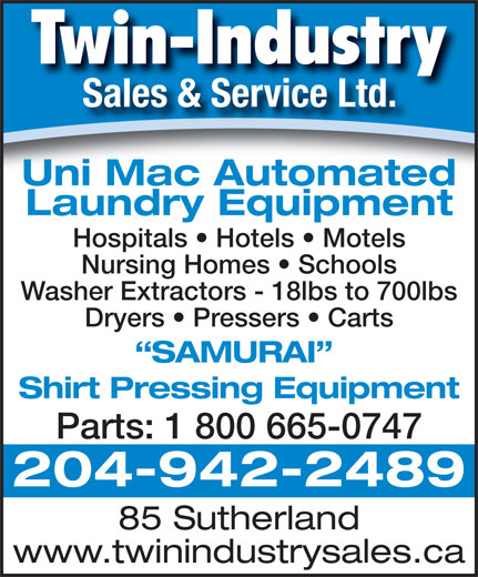 Twin-Industry Sales & Service Ltd (204-942-2489) - Annonce illustrée======= - Twin-Industry Sales & Service Ltd. Uni Mac Automated Laundry Equipment Hospitals   Hotels   Motels Nursing Homes   Schools Washer Extractors - 18lbs to 700lbs Dryers   Pressers   Carts SAMURAI Shirt Pressing Equipment Parts: 1 800 665-0747 204-942-2489 85 Sutherland www.twinindustrysales.ca
