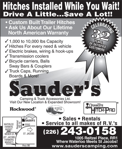 Sauder's Camping & Truck Accessories (519-664-2633) - Annonce illustrée======= - Custom Built Trailer Hitches Ask Us About Our Lifetime North American Warranty 3232 1,000 to 10,000 lbs Capacity Hitches For every need & vehicle Electric brakes, wiring & hook-ups Transmission coolers Bicycle carriers, Balls Sway Bars & Couplers Truck Caps, Running Boards & More! 226 243-0158 1005 Reitzel Place, RR1 Where Waterloo Meets St Jacobs! www.sauderscamping.com