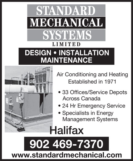 Standard Mechanical Systems Limited (902-469-7370) - Annonce illustrée======= - www.standardmechanical.com STANDARD STANDARD MECHANICAL SYSTEMS LIMITE LIMITED DESIGN   INSTALLATIONDESIGN   INSTALLATION MAINTENANCEMAINTENANCE Air Conditioning and HeatingAir Conditioning and Heating Established in 1971ablished in 1971 29 Offices/Service Depots  33 Offices/Service Depots Across Canada   Across Canada 24 Hr Emergency Service  24 Hr Emergency Service Specialists in Energy  Specialists in Energy Management Systems Halifax London Ontario (519) 434-2322902 469-7370