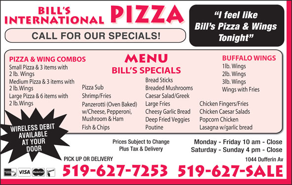 Bill's International Pizza (519-627-7253) - Annonce illustrée======= - Monday - Friday 10 am - Close AT YOUR Plus Tax & Delivery DOOR Saturday - Sunday 4 pm - Close PICK UP OR DELIVERY 1044 Dufferin Av 519-627-7253 519-627-SALE BILL S I feel like PIZZA INTERNATIONAL PIZZA INTERNATIONAL Bill s Pizza & Wings CALL FOR OUR SPECIALS! Tonight BUFFALO WINGS PIZZA & WING COMBOS MENU 1lb. Wings Small Pizza & 3 items with BILL S SPECIALS 2 lb.  Wings 2lb. Wings Bread Sticks Medium Pizza & 3 items with 3lb. Wings Pizza Sub Breaded Mushrooms 2 lb. Wings Wings with Fries Shrimp/Fries Caesar Salad/Greek Large Pizza & 6 items with 2 lb. Wings Large Fries Chicken Fingers/Fries Panzerotti (Oven Baked) w/Cheese, Pepperoni, Cheesy Garlic Bread Chicken Caesar Salads Mushroom & Ham Deep Fried Veggies Popcorn Chicken PoutineFish & Chips Lasagna w/garlic bread WIRELESS DEBIT AVAILABLE Prices Subject to Change