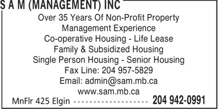 SAM (Management) Inc (204-942-0991) - Annonce illustrée======= - Management Experience Over 35 Years Of Non-Profit Property Co-operative Housing - Life Lease Family & Subsidized Housing Single Person Housing - Senior Housing Fax Line: 204 957-5829 www.sam.mb.ca