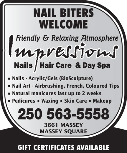 Impressions Nails Hair & Day Spa (250-563-5558) - Annonce illustrée======= - WELCOME Nails - Acrylic/Gels (BioSculpture) NAIL BITERS Nail Art - Airbrushing, French, Coloured Tips Natural manicures last up to 2 weeks Pedicures   Waxing   Skin Care   Makeup 250 563-5558 3661 MASSEY MASSEY SQUARE GIFT CERTIFICATES AVAILABLE