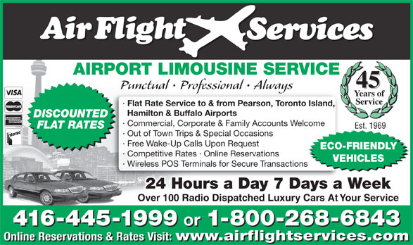 Airflight Services (416-445-1999) - Annonce illustrée======= - · Out of Town Trips & Special Occasions · Free Wake-Up Calls Upon Request ECO-FRIENDLY · Competitive Rates · Online Reservations VEHICLES · Wireless POS Terminals for Secure Transactions 24 Hours a Day 7 Days a Week Over 100 Radio Dispatched Luxury Cars At Your Service 416-445-1999 or 1-800-268-6843 416-445-1999 or 1-800-268-6843 Online Reservations & Rates Visit: www.airflightservices.com Online Reservations & Rates Visit: www.airflightservices.com AIRPORT LIMOUSINE SERVICE 45 Punctual   Professional   Always Years of Service · Flat Rate Service to & from Pearson, Toronto Island, Hamilton & Buffalo Airports DISCOUNTED · Commercial, Corporate & Family Accounts Welcome FLAT RATES Est. 1969