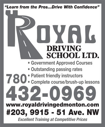 Royal Driving School Ltd (780-432-0969) - Display Ad - Learn from the Pros...Drive With Confidence Government Approved Courses Outstanding passing rates Patient friendly instructors 780 Complete course/brush-up lessons 432-0969 www.royaldrivingedmonton.com #203, 9915 - 51 Ave. NW Excellent Training at Competitive Prices