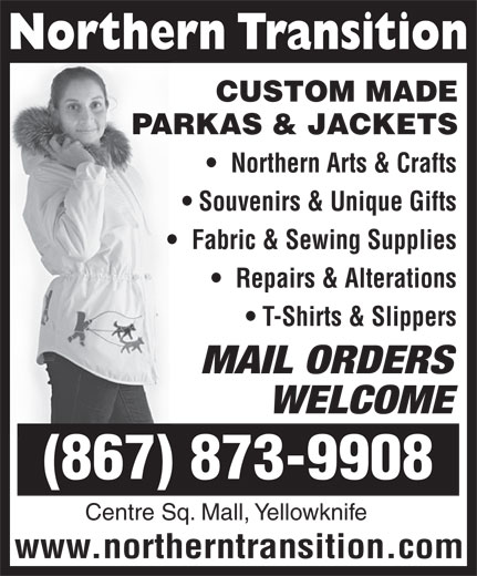 Northern Transition (867-873-6593) - Annonce illustrée======= - Souvenirs & Unique Gifts CUSTOM MADE PARKAS & JACKETS Northern Arts & Crafts Fabric & Sewing Supplies Repairs & Alterations T-Shirts & Slippers MAIL ORDERS WELCOME (867) 873-9908 Centre Sq. Mall, Yellowknife www.northerntransition.com