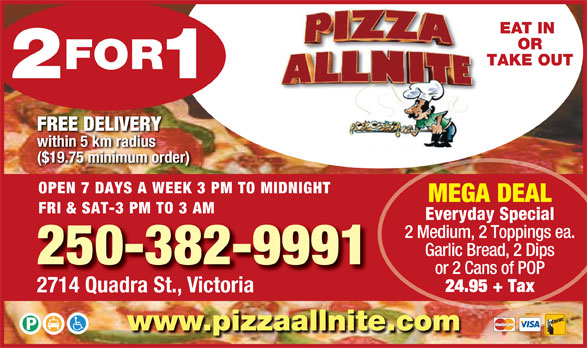 Pizza Allnite (250-382-9991) - Display Ad - 2 Medium, 2 Toppings ea. or 2 Cans of POP 24.95 + Tax Garlic Bread, 2 Dips 250-382-9991 2714 Quadra St., Victoria www.pizzaallnite.com OR TAKE OUT FREE DELIVERY within 5 km radius ($19.75 minimum order) OPEN 7 DAYS A WEEK 3 PM TO MIDNIGHT EAT IN MEGA DEAL FRI & SAT-3 PM TO 3 AM Everyday Special