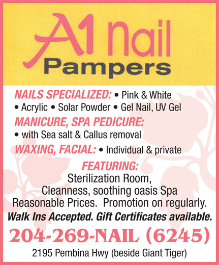 A1 Nail Pampers (204-269-6245) - Display Ad - Pink & White Acrylic   Solar Powder   Gel Nail, UV Gel MANICURE, SPA PEDICURE: with Sea salt & Callus removal NAILS SPECIALIZED: Reasonable Prices.  Promotion on regularly. Walk Ins Accepted. Gift Certificates available. 204-269-NAIL 6245 2195 Pembina Hwy (beside Giant Tiger) Cleanness, soothing oasis Spa WAXING, FACIAL: FEATURING: Sterilization Room, Individual & private