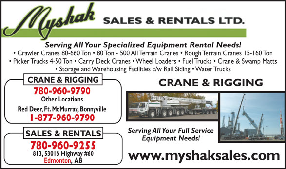 Myshak Sales & Rentals Ltd (780-960-9255) - Display Ad - Serving All Your Specialized Equipment Rental Needs! Serving All Your Specialized Equipment Rental Needs! Crawler Cranes 80-660 Ton   80 Ton - 500 All Terrain Cranes   Rough Terrain Cranes 15-160 Ton Picker Trucks 4-50 Ton   Carry Deck Cranes   Wheel Loaders   Fuel Trucks   Crane & Swamp Matts Storage and Warehousing Facilities c/w Rail Siding   Water Trucks CRANE & RIGGING 780-960-9790 Other Locations Red Deer, Ft. McMurray, Bonnyville 1-877-960-9790 Serving All Your Full Service SALES & RENTALS Equipment Needs! 780-960-9255 813, 53016 Highway #60 www.myshaksales.com Edmonton,  AB Crawler Cranes 80-660 Ton   80 Ton - 500 All Terrain Cranes   Rough Terrain Cranes 15-160 Ton Picker Trucks 4-50 Ton   Carry Deck Cranes   Wheel Loaders   Fuel Trucks   Crane & Swamp Matts Storage and Warehousing Facilities c/w Rail Siding   Water Trucks CRANE & RIGGING 780-960-9790 Other Locations Red Deer, Ft. McMurray, Bonnyville 1-877-960-9790 Serving All Your Full Service SALES & RENTALS Equipment Needs! 780-960-9255 813, 53016 Highway #60 www.myshaksales.com Edmonton,  AB