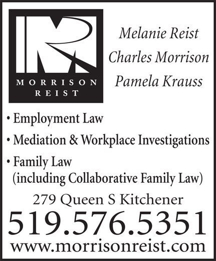 Morrison Reist (519-576-5351) - Annonce illustrée======= - Melanie Reist Charles Morrison Pamela Krauss Employment Law Mediation & Workplace Investigations Family Law (including Collaborative Family Law) 279 Queen S Kitchener 519.576.5351 www.morrisonreist.com