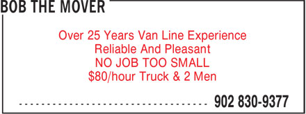 Bob the Mover (902-830-9377) - Display Ad - Over 25 Years Van Line Experience Reliable And Pleasant NO JOB TOO SMALL $80/hour Truck & 2 Men Over 25 Years Van Line Experience Reliable And Pleasant NO JOB TOO SMALL $80/hour Truck & 2 Men