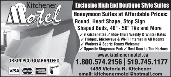"Kitchener Motel (519-745-1177) - Annonce illustrée======= - Exclusive High End Boutique Style Suites Honeymoon Suites at Affordable Prices: Round, Heart Shape, Stop Sign Shaped Beds, 40"" - 50"" TVs and More 9 Kitchenettes Mon-Thurs Weekly & Winter Rates Fridges, Microwave & Wi-Fi Internet in All Rooms Workers & Sports Teams Welcome Opposite Bingeman Park Next Door to Tim Hortons www.kitchenermotel.ca ORKIN PCO GUARANTEED 1.800.574.2156  519.745.1177 1485 Victoria N. Kitchener"
