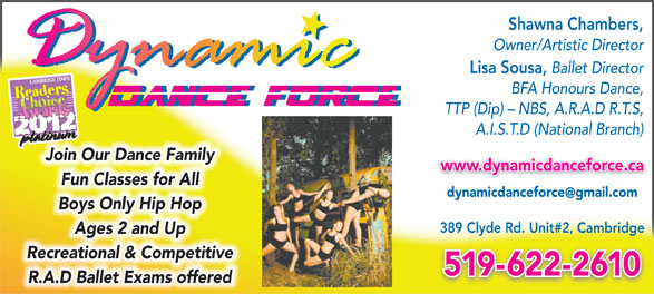 Dynamic Dance Force Inc (519-622-2610) - Display Ad - Shawna Chambers, Owner/Artistic Director Lisa Sousa, Ballet Director BFA Honours Dance, TTP (Dip) - NBS, A.R.A.D R.T.S, A.I.S.T.D (National Branch) Join Our Dance Family www.dynamicdanceforce.ca Fun Classes for All dynamicdanceforcegmail.com Boys Only Hip Hop 389 Clyde Rd. Unit#2, Cambridge Ages 2 and Up Recreational & Competitive 519-622-2610 R.A.D Ballet Exams offered