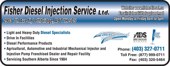 Fisher Diesel Injection Services Ltd (403-327-0711) - Annonce illustrée======= - Fisher Diesel Injection Service Ltd. Open Monday to Friday 8am to 5pm 2903 7th Ave N, Lethbridge, AB T1H 5C5 Light and Heavy Duty Diesel Specialists Drive In Facilities Diesel Performance Products Agricultural, Automotive and Industrial Mechanical Injector and Phone: (403) 327-0711 Injection Pump Franchised Dealer and Repair Facility Toll Free: (877) 999-0711 Servicing Southern Alberta Since 1984 Fax: (403) 320-5464 Website: www.fisherdiesel.ca
