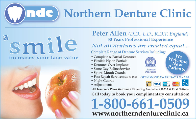 Northern Denture Clinic (867-668-6818) - Annonce illustrée======= - Licensed Denturist Dentures Over Implants Same Day Reline Service Fast Repair Service (most in 1hr.) Sports Mouth Guards Night Guards Adjustments OPEN MONDAY- FRIDAY 9:00 - 5:00Y- FRIDAY 9:00 - 5:00 All Insurance Plans Welcome   Financing Available   D.V.A & First Nations Call today to book your complimentary consultation! 1-800-661-0509 www.northerndentureclinic.ca Patients Complete Range of Denture Services Including:New Northern Denture Clinic Peter Allen (D.D., L.D., R.D.T. England) 50 Years Professional Experience Not all dentures are created equal... WelcomeWe Complete & Partial Dentures Flexible Nylon Partials