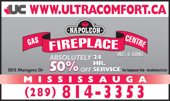Ultra Comfort (905-629-3383) - Display Ad - GASFIREPLACECENTRE SALES & SERVICE 24 ABSOLUTELY HR. (For Equipment Only - Installation Extra) SERVICE OFF 5015 Maingate Dr SERVICE MISSISSAUGA 289 814-3353