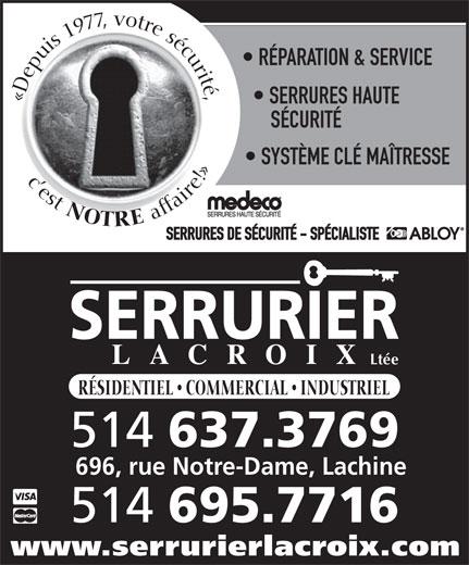 Serrurier Lacroix Locksmith (514-637-3769) - Display Ad - RÉPARATION & SERVICE «Depuis 1977, votre sécurité,c est SERRURES HAUTE SÉCURITÉ SYSTÈME CLÉ MAÎTRESSE NOTRE affaire!» SERRURES DE SÉCURITÉ - SPÉCIALISTE Ltée RÉSIDENTIEL   COMMERCIAL   INDUSTRIEL 514 637.3769 696, rue Notre-Dame, Lachine 514 695.7716 www.serrurierlacroix.com