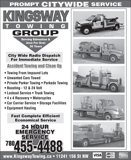 Kingsway Towing Group (780-455-4488) - Annonce illustrée======= - PROMPT SERVICE CITYWIDE Serving Edmonton & Area For Over 30 Years City Wide Radio Dispatch For Immediate Service Accident Towing and Clean Up Equipment Hauling Fast Complete Efficient Economical Service 24 HOUR EMERGENCYEMERGENCY EMERGENCY SERVICEVICE SERVICE 780 455-4488 www.KingswayTowing.ca   11241 156 St NW Unwanted Cars Towed Private Parker Towing   Parkade Towing Boosting - 12 & 24 Volt Lockout Service   Truck Towing 4 x 4 Recovery   Motorcycles Towing From Impound Lots Car Carrier Service   Storage Facilities Equipment Hauling Fast Complete Efficient Economical Service 24 HOUR EMERGENCYEMERGENCY EMERGENCY SERVICEVICE SERVICE 780 455-4488 www.KingswayTowing.ca   11241 156 St NW SERVICE CITYWIDE Serving Edmonton & Area For Over 30 Years City Wide Radio Dispatch For Immediate Service Accident Towing and Clean Up Towing From Impound Lots Unwanted Cars Towed PROMPT Private Parker Towing   Parkade Towing Boosting - 12 & 24 Volt Lockout Service   Truck Towing 4 x 4 Recovery   Motorcycles Car Carrier Service   Storage Facilities